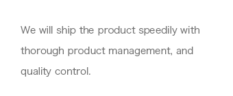 We will ship the product speedily with thorough product management, and quality control.