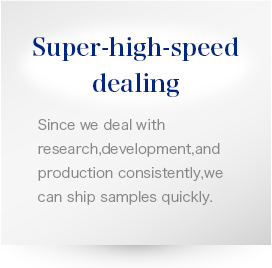 Super-high-speed dealing Since we deal with research, development, and production consistently, we can ship samples quickly.