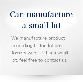 Can manufacture a small lot We manufacture product according to the lot customers want. If it is a small lot, feel free to contact us.