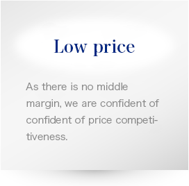 Low price As there is no middle margin, we are confident of confident of price competitiveness.